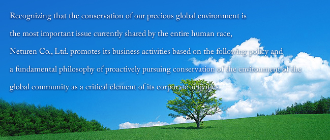 Recognizing that the conservation of our precious global environment is the most important issue currently shared by the entire human race, Neturen Co., Ltd. promotes its business activities based on the following policy and a fundamental philosophy of proactively pursuing conservation of the environment of the global community as a critical element of its corporate activities.